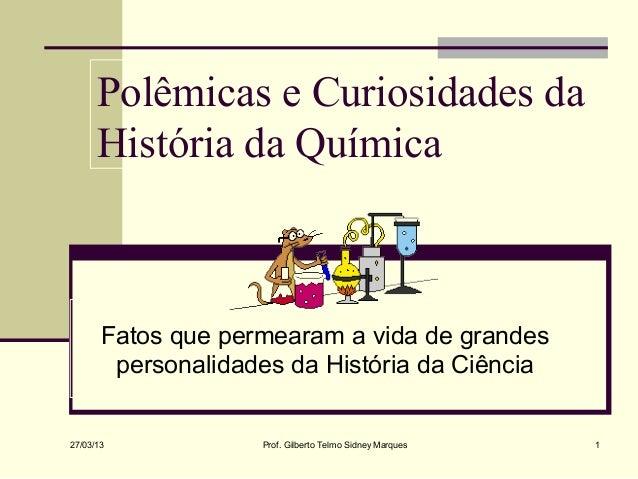 Polêmicas e Curiosidades da      História da Química       Fatos que permearam a vida de grandes        personalidades da ...