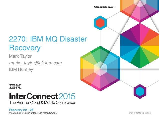 © 2015 IBM Corporation 2270: IBM MQ Disaster Recovery Mark Taylor marke_taylor@uk.ibm.com IBM Hursley