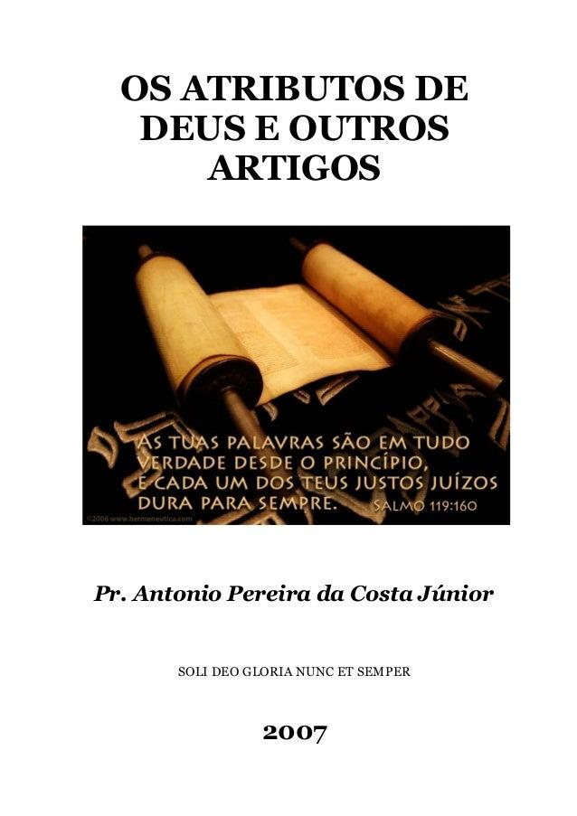 OS ATRIBUTOS DE DEUS E OUTROS ARTIGOS Pr. Antonio Pereira da Costa Júnior SOLI DEO GLORIA NUNC ET SEMPER 2007