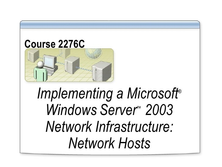 Course 2276C   Implementing a Microsoft ®  Windows   Server ™  2003 Network Infrastructure: Network Hosts
