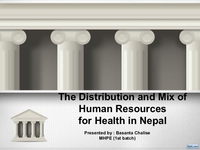 The Distribution and Mix of Human Resources for Health in Nepal Presented by : Basanta Chalise MHPE (1st batch)