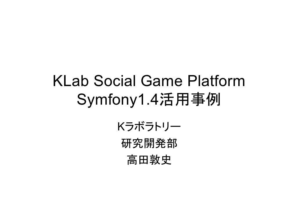 KLab Social Game Platform    Symfony1.4活用事例         Kラボラトリー         研究開発部          高田敦史
