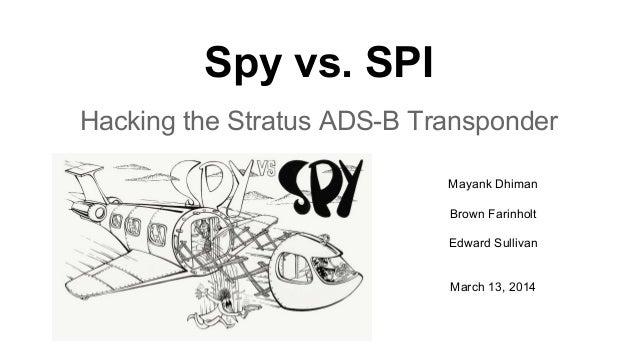Spy vs. SPI Hacking the Stratus ADS-B Transponder Mayank Dhiman Brown Farinholt Edward Sullivan March 13, 2014