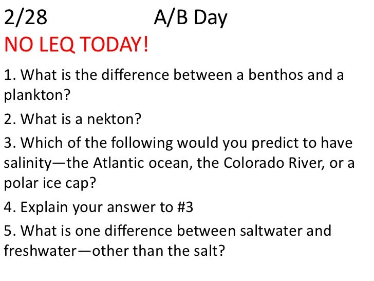 2/28          A/B DayNO LEQ TODAY!1. What is the difference between a benthos and aplankton?2. What is a nekton?3. Which o...