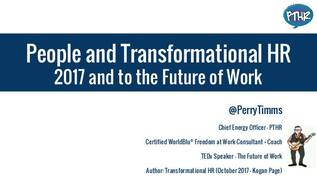 People and Transformational HR 2017 and to the Future of Work @PerryTimms Chief Energy Officer - PTHR Certified WorldBlu® ...