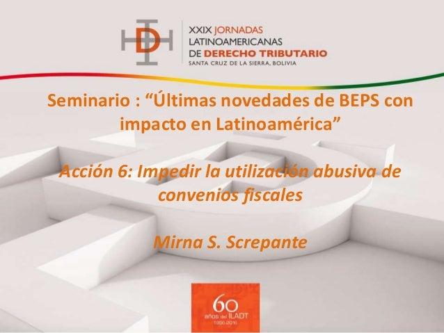 """Seminario : """"Últimas novedades de BEPS con impacto en Latinoamérica"""" Acción 6: Impedir la utilización abusiva de convenios..."""