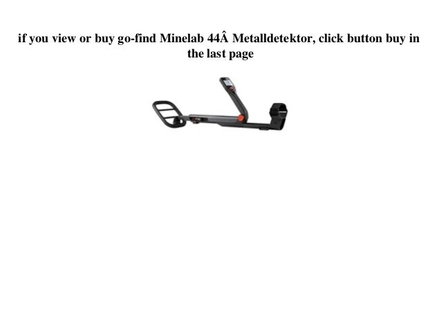 if you view or buy go-find Minelab 44� Metalldetektor, click button buy in the last page