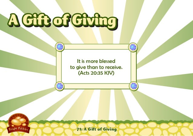 71: A Gift of Giving It is more blessed to give than to receive. (Acts 20:35 KJV) A Gift of GivingA Gift of Giving