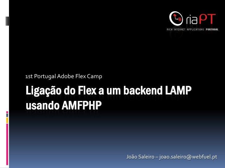 1st Portugal Adobe Flex CampLigação do Flex a um backend LAMPusando AMFPHP                               João Saleiro – jo...