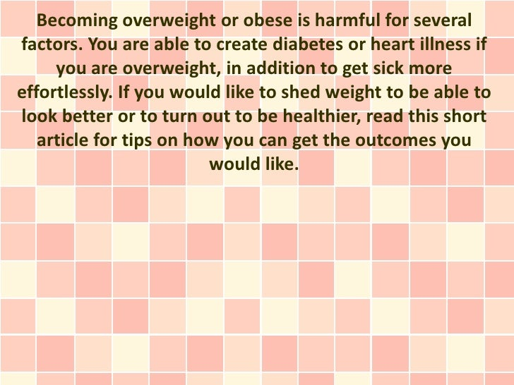 Becoming overweight or obese is harmful for severalfactors. You are able to create diabetes or heart illness if     you ar...