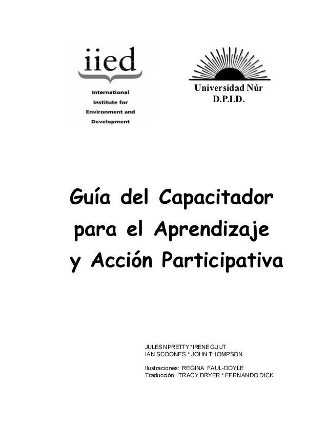Universidad Núr D.P.I.D.  Guía del Capacitador para el Aprendizaje y Acción Participativa  JULES N PRETTY * IRENE GUIJT IA...