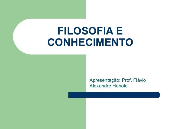 FILOSOFIA ECONHECIMENTO     Apresentação: Prof. Flávio     Alexandre Hobold