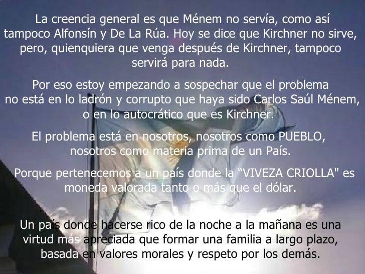 La creencia general es que Ménem no servía, como así tampoco Alfonsín y De La Rúa. Hoy se dice que Kirchner no sirve,  per...