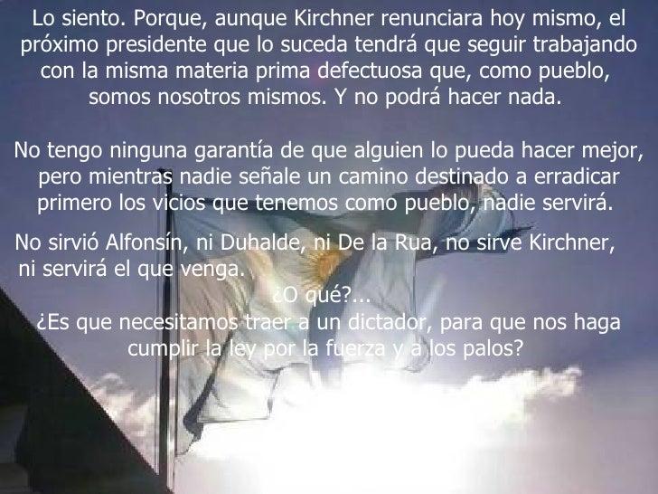 Lo siento. Porque, aunque Kirchner renunciara hoy mismo, el próximo presidente que lo suceda tendrá que seguir trabajando ...