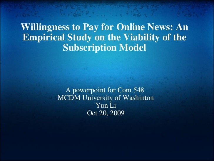 Willingness to Pay for Online News: An Empirical Study on the Viability of the Subscription Model A powerpoint for Com 5...