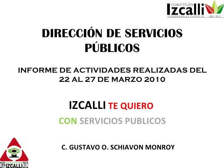 DIRECCIÓN DE SERVICIOS PÚBLICOS INFORME DE ACTIVIDADES REALIZADAS DEL 22 AL 27 DE MARZO 2010 IZCALLI   TE QUIERO   CON   S...