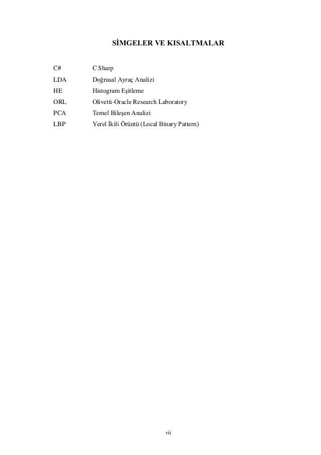 vii SİMGELER VE KISALTMALAR C# C Sharp LDA Doğrusal Ayraç Analizi HE Histogram Eşitleme ORL Olivetti-Oracle Research Labor...
