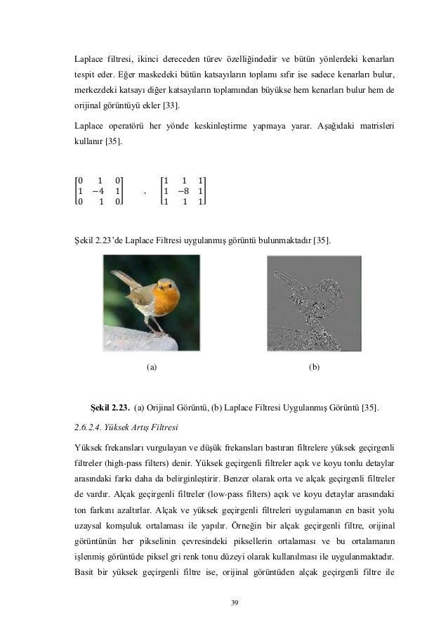 39 Laplace filtresi, ikinci dereceden türev özelliğindedir ve bütün yönlerdeki kenarları tespit eder. Eğer maskedeki bütün...