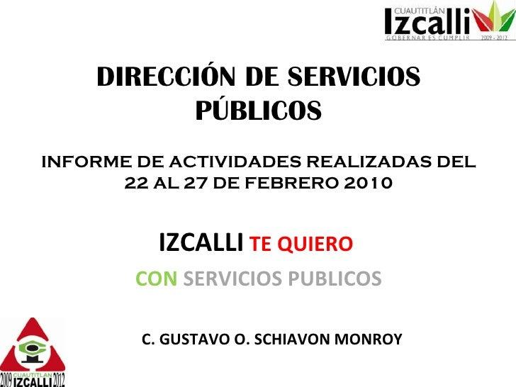 DIRECCIÓN DE SERVICIOS PÚBLICOS INFORME DE ACTIVIDADES REALIZADAS DEL 22 AL 27 DE FEBRERO 2010 IZCALLI   TE QUIERO   CON  ...