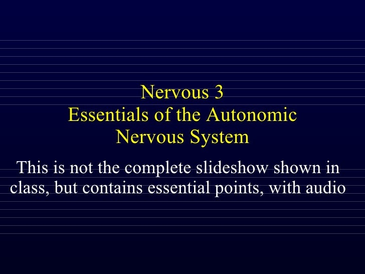 Nervous 3 Essentials of the Autonomic Nervous System This is not the complete slideshow shown in class, but contains essen...
