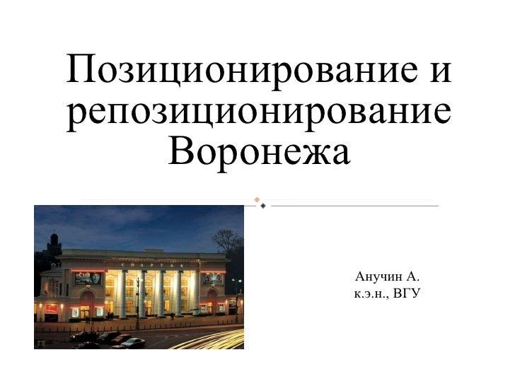 Анучин А. к.э.н., ВГУ Позиционирование и репозиционирование Воронежа