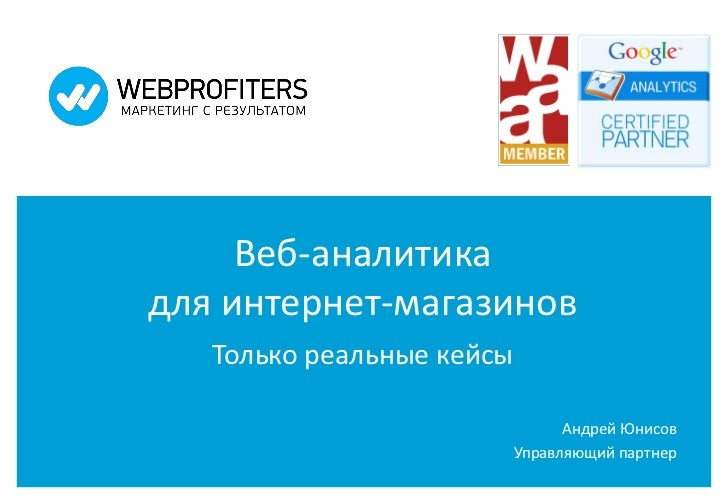 Веб-аналитикадля интернет-магазинов   Только реальные кейсы                                 Андрей Юнисов                 ...