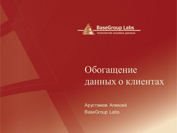 Обогащениеданных о клиентахАрустамов АлексейBaseGroup Labs