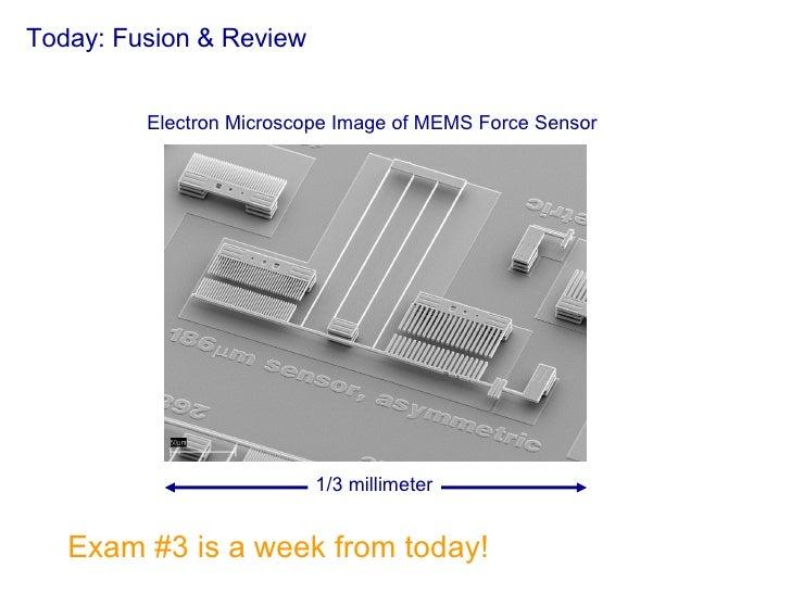 Today: Fusion & Review Exam #3 is a week from today! 1/3 millimeter Electron Microscope Image of MEMS Force Sensor