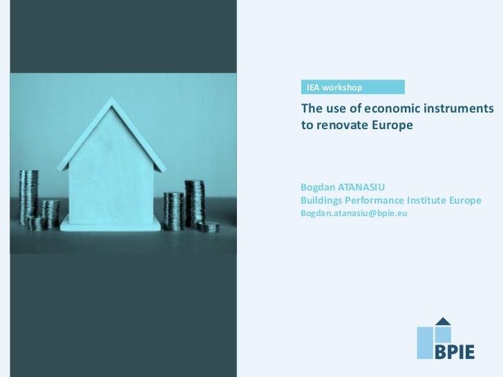 IEA workshopThe use of economic instrumentsto renovate EuropeBogdan ATANASIUBuildings Performance Institute EuropeBogdan.a...