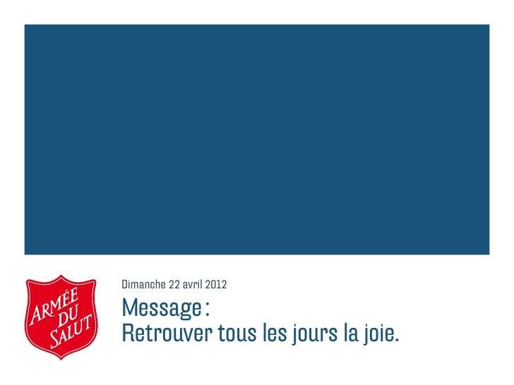 Dimanche 22 avril 2012Message:Retrouver tous les jours la joie.