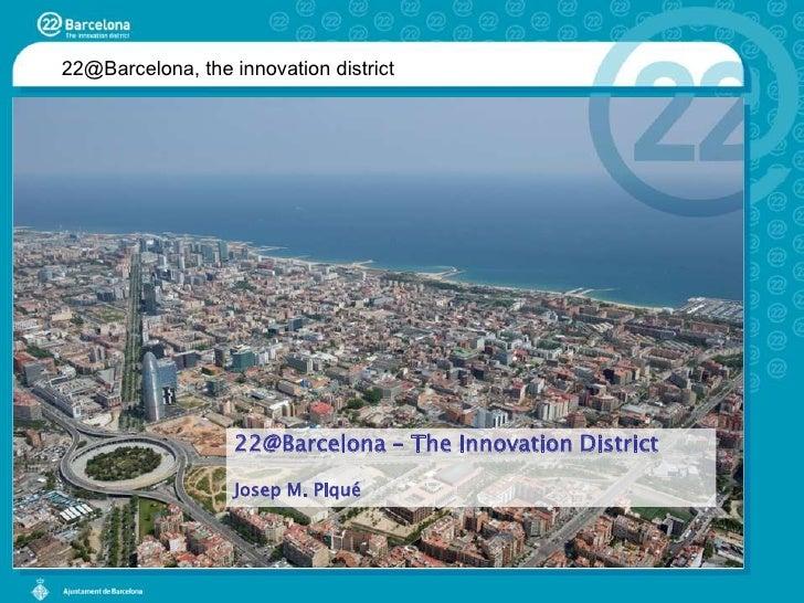 22@Barcelona, the innovation district<br />22@Barcelona – The InnovationDistrict<br />Josep M. Piqué<br />