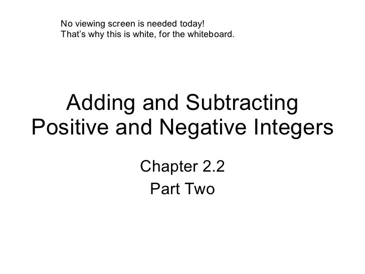 Adding and Subtracting Positive and Negative Integers Chapter 2.2 Part Two No viewing screen is needed today! That's why t...