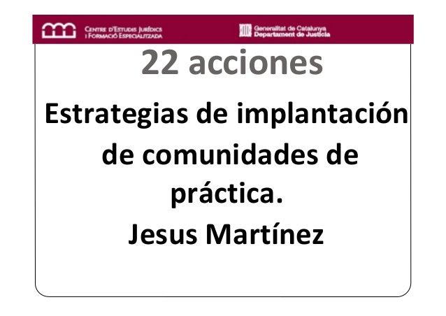 22acciones Estrategiasdeimplantación decomunidadesde práctica. JesusMartínez