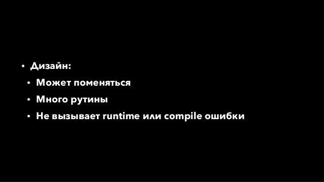 • Дизайн: • Может поменяться • Много рутины • Не вызывает runtime или compile ошибки
