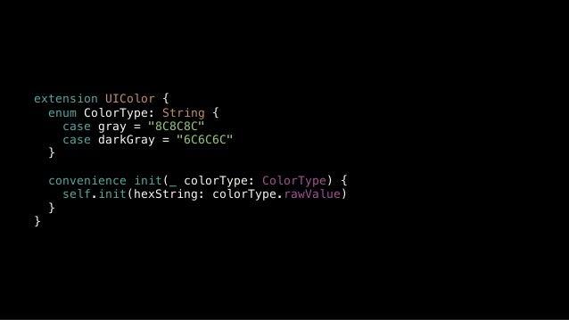 """extension UIColor { enum ColorType: String { case gray = """"8C8C8C"""" case darkGray = """"6C6C6C"""" } convenience init(_ colorType:..."""