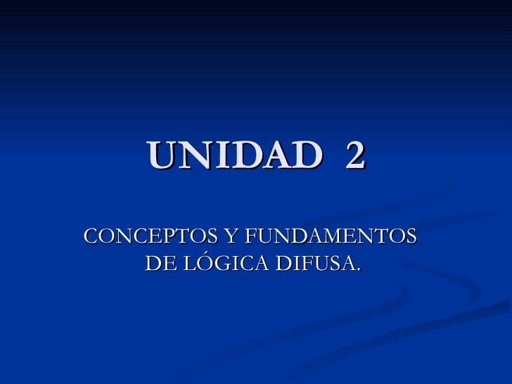 UNIDAD  2 CONCEPTOS Y FUNDAMENTOS  DE LÓGICA DIFUSA.