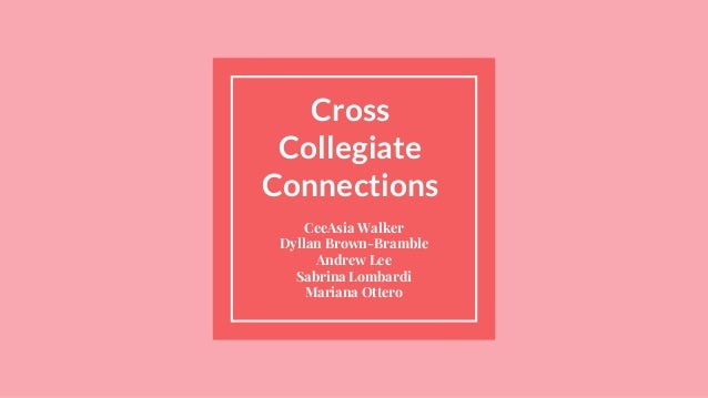 Cross Collegiate Connections CeeAsia Walker Dyllan Brown-Bramble Andrew Lee Sabrina Lombardi Mariana Ottero