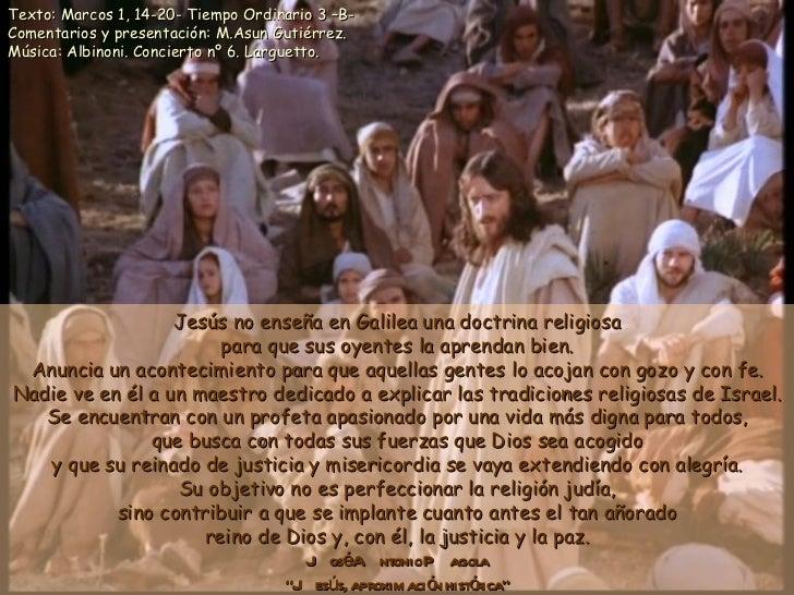 Jesús no enseña en Galilea una doctrina religiosa para que sus oyentes la aprendan bien. Anuncia un acontecimiento para qu...
