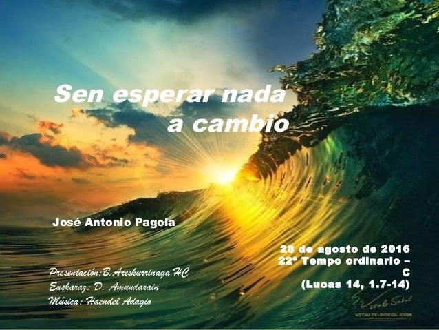 28 de agosto de 2016 22º Tempo ordinario – C (Lucas 14, 1.7-14) José Antonio Pagola Presentación:B.Areskurrinaga HC Euskar...
