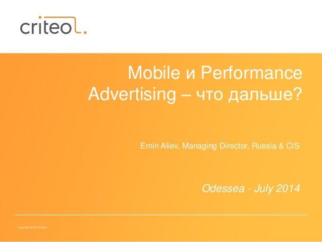 Copyright © 2014 Criteo Mobile и Performance Advertising – что дальше? Emin Aliev, Managing Director, Russia & CIS Odessea...