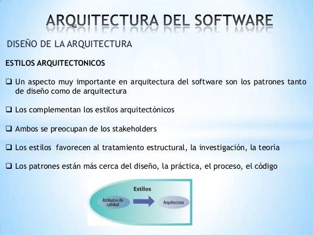 DISEÑO DE LA ARQUITECTURA ESTILOS ARQUITECTONICOS  Un aspecto muy importante en arquitectura del software son los patrone...