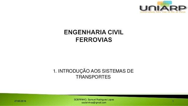 1. INTRODUÇÃO AOS SISTEMAS DE TRANSPORTES 27/05/2016 SOBRINHO, Samuel Rodrigues Lopes ssobrinhoo@gmail.com 1