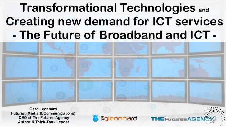 Transformational Technologies andCreating new demand for ICT services - The Future of Broadband and ICT -           Gerd L...