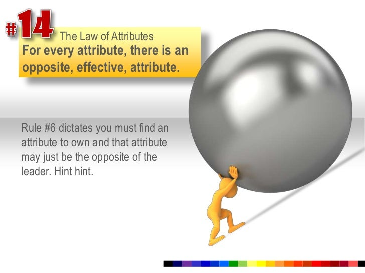 #14<br />The Law of Attributes<br />For every attribute, there is an opposite, effective, attribute. <br />Rule #6 dictate...