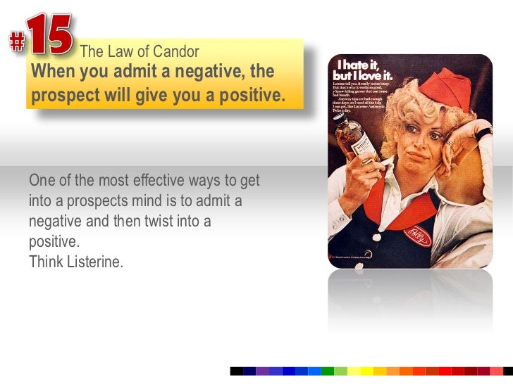 #15<br />The Law of Candor<br />When you admit a negative, the prospect will give you a positive.<br />One of the most eff...