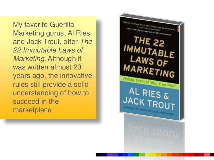 My favorite Guerilla Marketing gurus, Al Riesand Jack Trout, offer The 22 Immutable Laws of Marketing. Although it was wri...