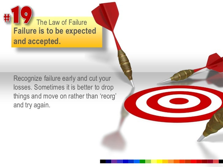 #19<br />The Law of Failure<br />Failure is to be expected and accepted.<br />Recognize failure early and cut your losses....