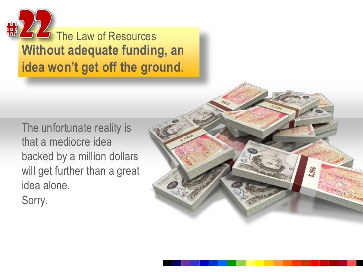 #22<br />The Law of Resources<br />Without adequate funding, an idea won't get off the ground. <br />The unfortunate reali...