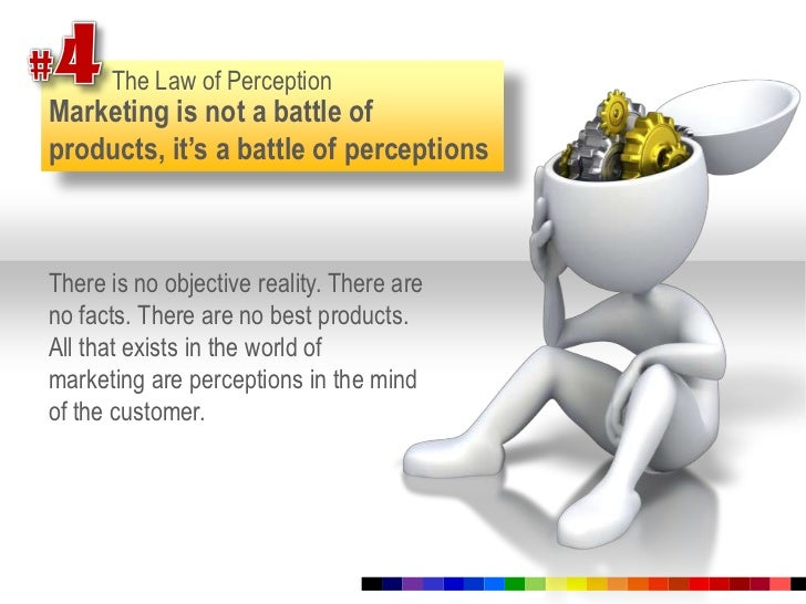 #4<br />The Law of Perception<br />Marketing is not a battle of products, it's a battle of perceptions<br />There is no ob...