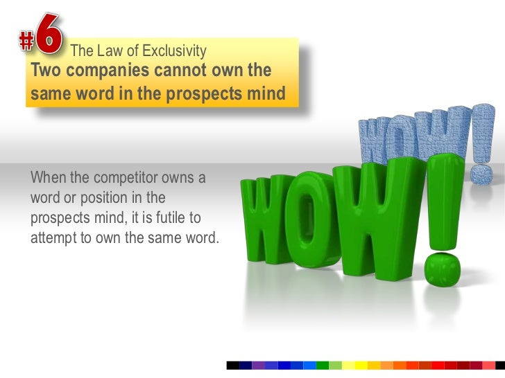 #6<br />The Law of Exclusivity<br />Two companies cannot own the same word in the prospects mind<br />When the competitor ...